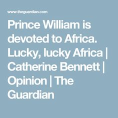 Prince William is devoted to Africa. Lucky, lucky Africa | Catherine Bennett | Opinion | The Guardian
