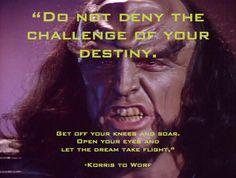Do not deny the challenge of your destiny. -Korris to Worf.  Star Trek quote.   http://tng.trekcore.com/episodes/season1/1x20/120audio.html