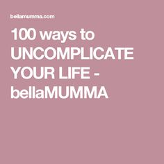 100 ways to UNCOMPLICATE YOUR LIFE - bellaMUMMA