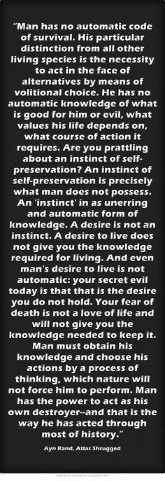 """Man has no automatic code of survival. His particular distinction from all other living species is the necessity to act in the face of alternatives by means of volitional choice. He has no automatic knowledge of what is good for him or evil, what values his life depends on, what course of action it requires. Are you prattling about an instinct of self-preservation? An instinct of self-preservation is precisely what man does not possess. An 'instinct' in as unerring and..."