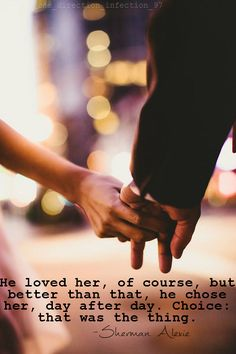 He loved her, of course, but better than that, he chose her, day after day. Choice: that was the thing. -Sherman Alexie #lovequote
