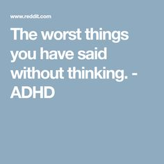 The worst things you have said without thinking. - ADHD