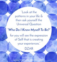 """Look at the patterns in your life and then ask yourself the Universal Question ""WHO DO I KNOW MYSELF TO BE?"" for you will see the expression of Self that is creating your experiences."" - DZAR.  For more wisdom, visit www.ThePathOfDZAR.com"