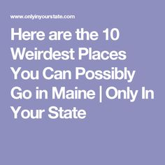 Here are the 10 Weirdest Places You Can Possibly Go in Maine | Only In Your State