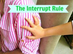 """The Interrupt Rule - Genius idea to teaching kids how to get your attention appropriately without interrupting."" We started trying this and IT WORKS (WORKED). It took a couple tries, but lil'fluffy started to understand that we would get to his needs ASAP. Bloody Genius."