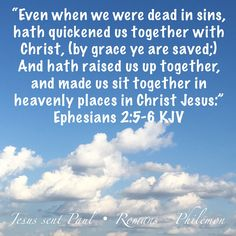 """""""Even when we were dead in sins, hath quickened us together with Christ, (by grace ye are saved;) And hath raised us up together, and made us sit together in heavenly places in Christ Jesus:"""" Ephesians 2:5-6 KJV"""