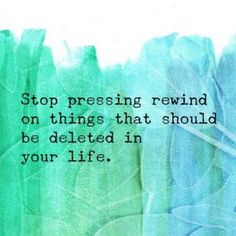 Stop pressing rewind on things that should be deleted in your life.