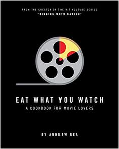 Eat What You Watch: A Cookbook for Movie Lovers: Andrew Rea: 9780998739953: Amazon.com: Books