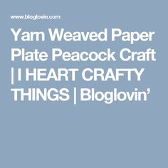 Yarn Weaved Paper Plate Peacock Craft | I HEART CRAFTY THINGS | Bloglovin'
