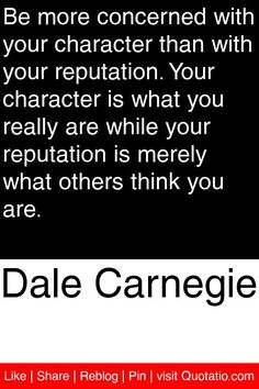 Dale Carnegie - Be more concerned with your character than with your reputation. Your character is what you really are while your reputation is merely what others think you are. #quotations #quotes