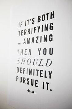 Pursue amazing opportunities, even if the seem scary.