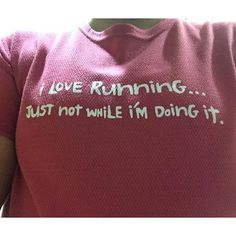 """I love running...just not while i''m doing it."""