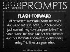 ✐ DAILY WEIRD WRITING PROMPT ✐ FLASH-FORWARD :: Set a timer to 10 minutes. Start the timer and write the diary entry of a person who just learned they have one year to live. The catch? When the time is up, set the timer for another 10 minutes and write another diary entry. This time one year later.