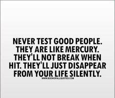 △không bao giờ kiểm tra những người tốt. họ giống như thủy ngân. họ không sẽ phá vỡ khi nhấn. họ sẽ chỉ biến mất khỏi cuộc sống của bạn âm thầm