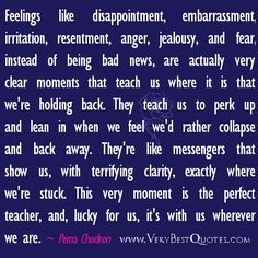 """feelings like disappointment, embarrassment, irritation, resentment, anger, jealousy, and fear, instead of being bad news, are actually very clear moments that teach us where it is that we're holding back. They teach us to perk up and lean in when we feel we'd rather collapse and back away. They're like messengers that show us, with terrifying clarity, exactly where we're stuck. This very moment is the perfect teacher, and, lucky for us, it's with us wherever we are."""""""