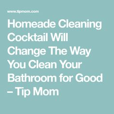 Homeade Cleaning Cocktail Will Change The Way You Clean Your Bathroom for Good – Tip Mom