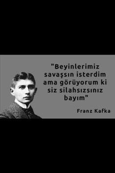 Beyinlerimiz savaşsın isterdim ama görüyorum ki siz silahsızsınız bayım... Franz Kafka.