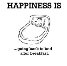 Going Back to Bed Happiness is Going Back to Bed after breakfast!