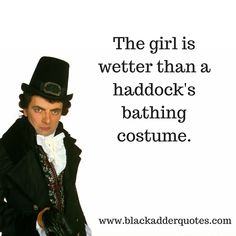 The Girl Is Wetter Than A Haddock's Bathing Costume | Blackadder  http://blackadderquotes.com/the-girl-is-wetter-than