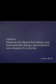 Optimist: someone who figures that taking a step backward after taking a step forward is not a disaster, it's a cha-cha.