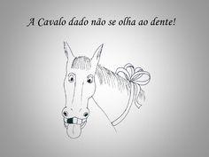 """""""A Cavalo dado não se olha ao dente!""""- Não se reclama de ou põe defeito a coisa ou situação oferecida."""