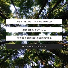 """Quote of the day: """"We live not in the world outside, but in a world inside ourselves."""" - Harun Yahya"""