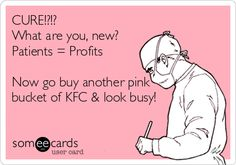 Cure?!?!  What are you - new? Patients = Profits  Now go buy another pink bucket of KFC and look busy.