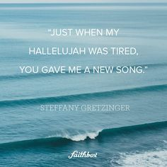 Just when my Hallelujah was tired, you gave me a new song.