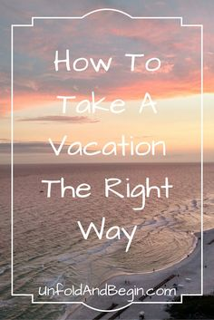 We work hard & look forward to taking vacations...but for many, letting go is hard & we need to learn how to vacation the right way on UnfoldandBegin.com