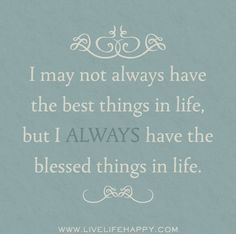 I may not always have the best things in life, but I ALWAYS have the blessed things in life.