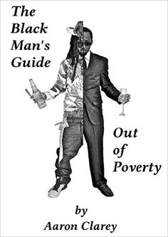 The Black Man's Guide Out of Poverty: For Black Men Who Demand Better eBook: Aaron Clarey: Amazon.ca: Kindle Store