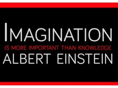Imagination is more important than knowleadge Albert Einstein