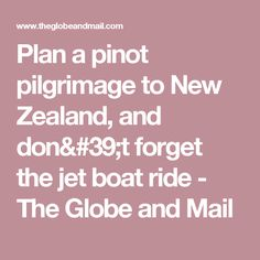 Plan a pinot pilgrimage to New Zealand, and don't forget the jet boat ride - The Globe and Mail