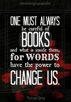 """One must always be careful of books and what is inside them, for words have the power to change us."" by sue"