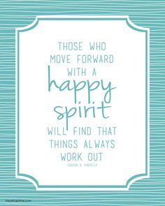 Those who move forward with a HAPPY SPIRIT will find that things always work out. ~Gordon B. Hinckley