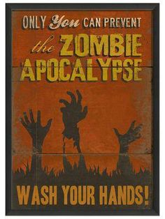 Only you can prevent the zombie apocalypse. Wash your hands!