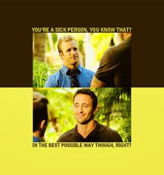 Danny: You're a sick person, you know that?   Steve: In the best possible way, right?    Danny: No, no. Not in the best possible way. In a very terrible way. Hawaii Five-O