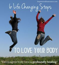 """6 life changing Steps to love your body... """"Extravagant body love is profoundly healing."""""""