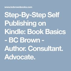 Step-By-Step Self Publishing on Kindle: Book Basics - BC Brown - Author. Consultant. Advocate.