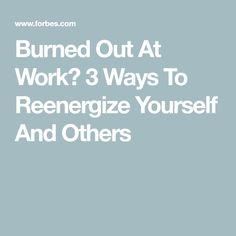 Burned Out At Work? 3 Ways To Reenergize Yourself And Others
