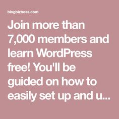 Join more than 7,000 members and learn WordPress free! You'll be guided on how to easily set up and use WordPress as a blog, website, or store!