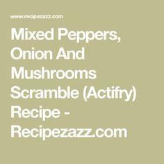 Mixed Peppers, Onion And Mushrooms Scramble (Actifry) Recipe - Recipezazz.com