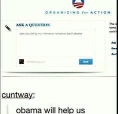 OBAMA WILL BRING BACK MY CHEMICAL ROMANCE YES EVERYBODY ASK THE SAME QUESTION<<<<I JUST SENT HIM ONE!