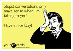 Stupid conversations only make sense when I'm talking to you! Have a nice Day!