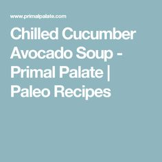 Chilled Cucumber Avocado Soup - Primal Palate | Paleo Recipes