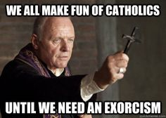 We all make fun of Catholics until we need an exorcism