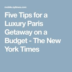 Five Tips for a Luxury Paris Getaway on a Budget - The New York Times