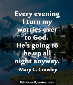 Every evening I turn my worries over to God.  He's going to be up all night anyway. -Mary C. Crowley