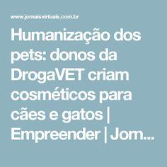 Humanização dos pets: donos da DrogaVET criam cosméticos para cães e gatos | Empreender | Jornais Virtuais