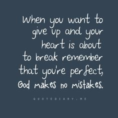 When you want to give up and your heart is about to break remember that  you're perfect, God makes no mistakes.